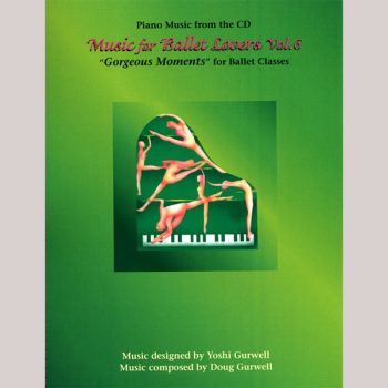 "Music for Ballet Lovers Vol 6 ""Gorgeous Moments"" - sheet music book by Yoshi Gurwell"